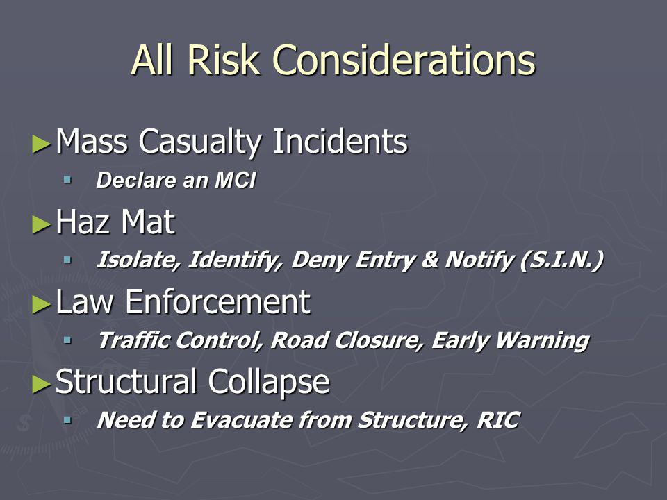 All Risk Considerations ► Mass Casualty Incidents  Declare an MCI ► Haz Mat  Isolate, Identify, Deny Entry & Notify (S.I.N.) ► Law Enforcement  Traffic Control, Road Closure, Early Warning ► Structural Collapse  Need to Evacuate from Structure, RIC