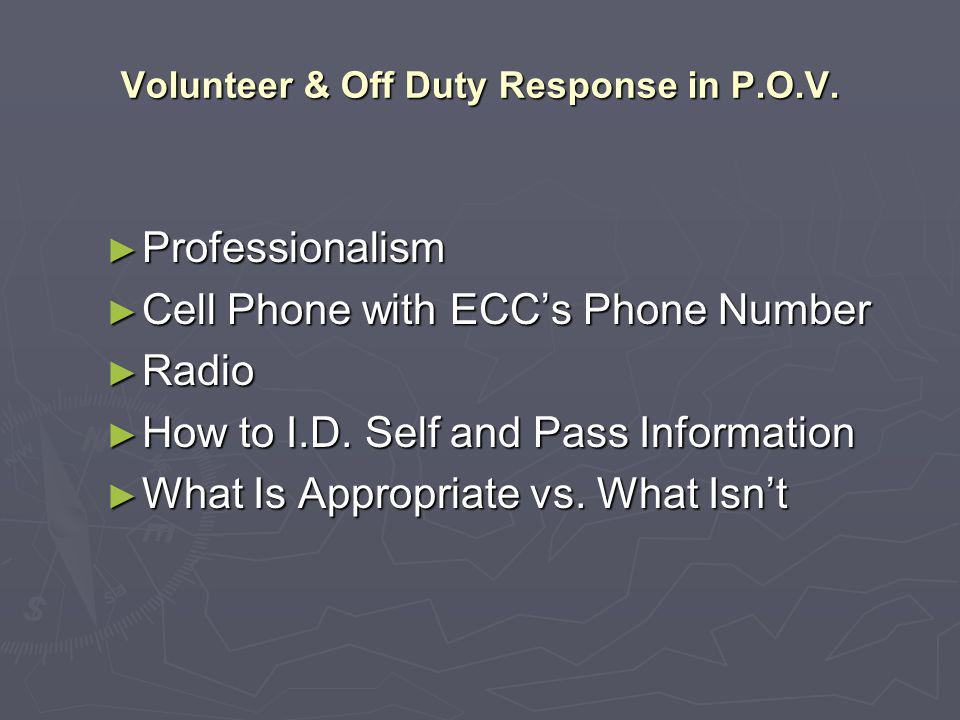 Volunteer & Off Duty Response in P.O.V. ► Professionalism ► Cell Phone with ECC's Phone Number ► Radio ► How to I.D. Self and Pass Information ► What