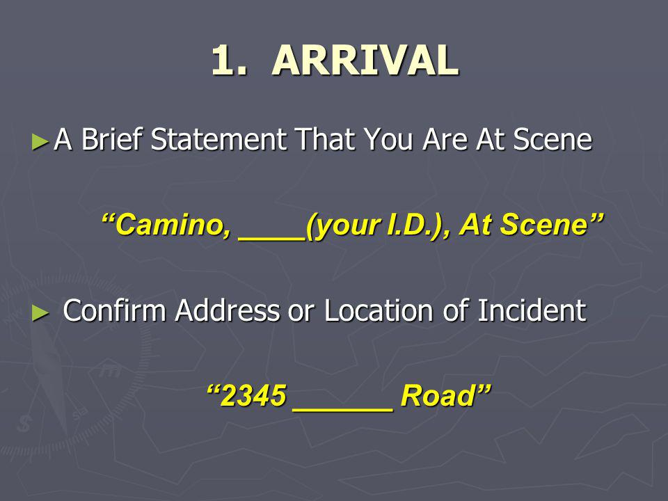 """1. ARRIVAL ► A Brief Statement That You Are At Scene """"Camino, ____(your I.D.), At Scene"""" """"Camino, ____(your I.D.), At Scene"""" ► Confirm Address or Loca"""