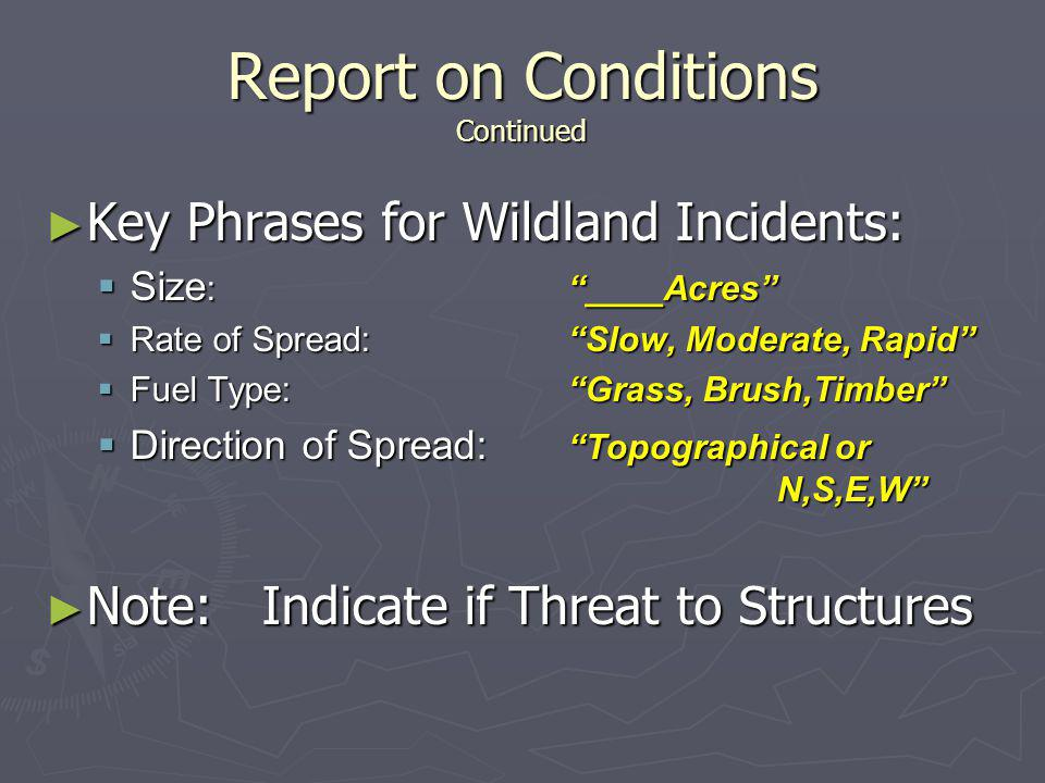Report on Conditions Continued ► Key Phrases for Wildland Incidents:  Size : ____Acres  Rate of Spread: Slow, Moderate, Rapid  Fuel Type: Grass, Brush,Timber  Direction of Spread: Topographical or N,S,E,W ► Note: Indicate if Threat to Structures