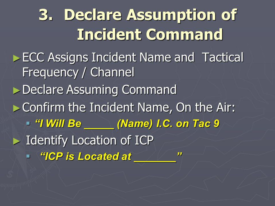 3.Declare Assumption of Incident Command ► ECC Assigns Incident Name and Tactical Frequency / Channel ► Declare Assuming Command ► Confirm the Inciden