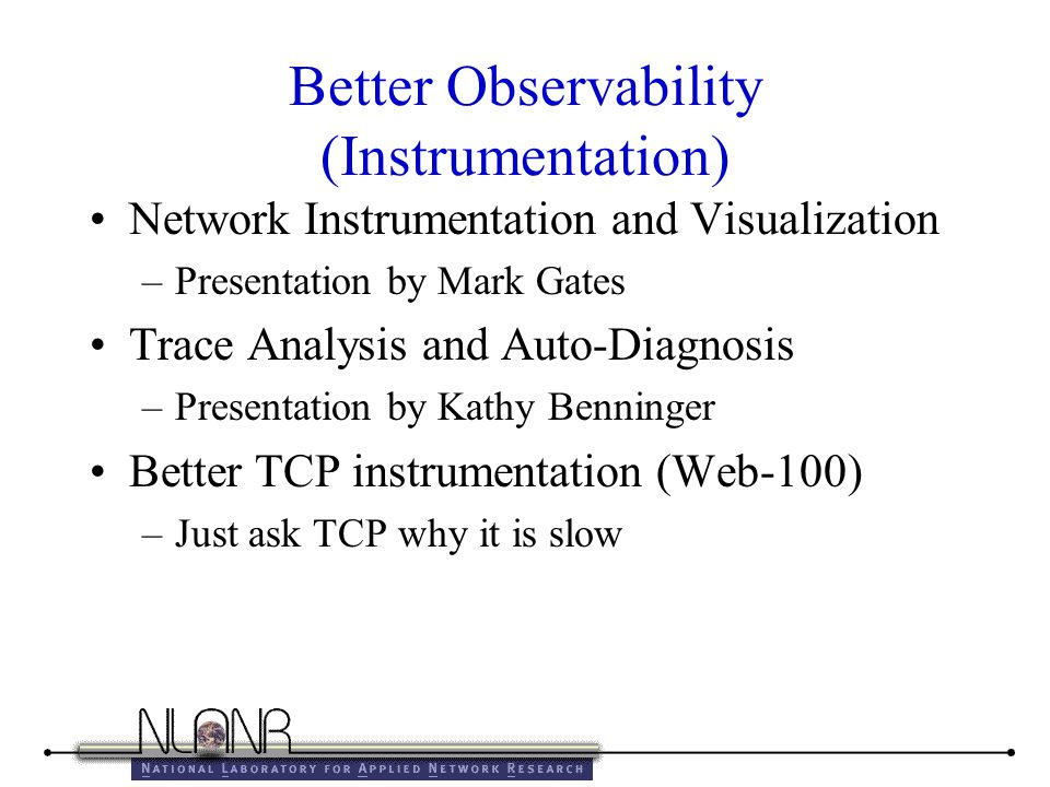 Better Observability (Instrumentation) Network Instrumentation and Visualization –Presentation by Mark Gates Trace Analysis and Auto-Diagnosis –Presentation by Kathy Benninger Better TCP instrumentation (Web-100) –Just ask TCP why it is slow