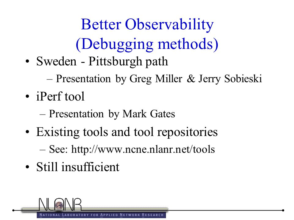 Better Observability (Debugging methods) Sweden - Pittsburgh path –Presentation by Greg Miller & Jerry Sobieski iPerf tool –Presentation by Mark Gates Existing tools and tool repositories –See: http://www.ncne.nlanr.net/tools Still insufficient