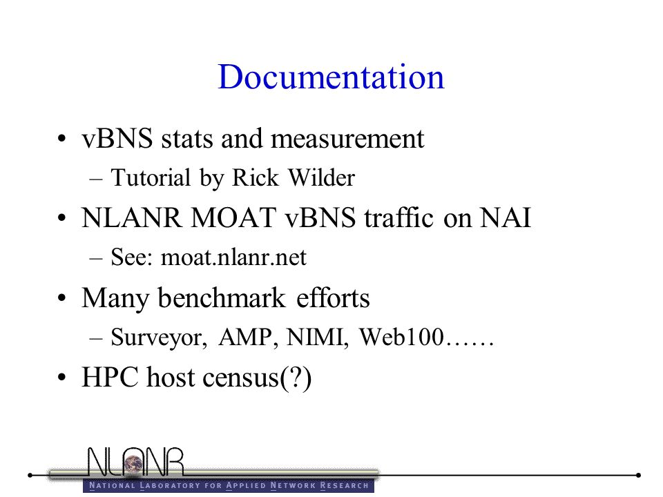Documentation vBNS stats and measurement –Tutorial by Rick Wilder NLANR MOAT vBNS traffic on NAI –See: moat.nlanr.net Many benchmark efforts –Surveyor, AMP, NIMI, Web100…… HPC host census( )