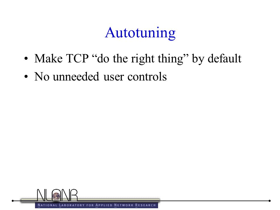 Autotuning Make TCP do the right thing by default No unneeded user controls