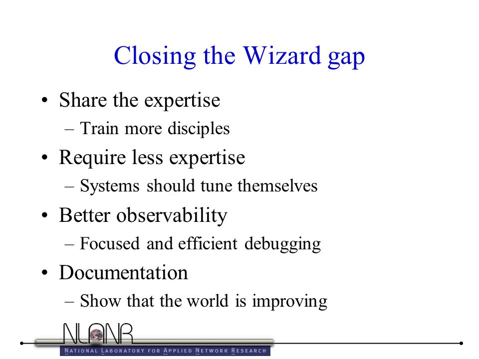 Closing the Wizard gap Share the expertise –Train more disciples Require less expertise –Systems should tune themselves Better observability –Focused and efficient debugging Documentation –Show that the world is improving