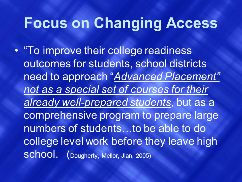 Focus on Changing Access To improve their college readiness outcomes for students, school districts need to approach Advanced Placement not as a special set of courses for their already well-prepared students, but as a comprehensive program to prepare large numbers of students…to be able to do college level work before they leave high school.