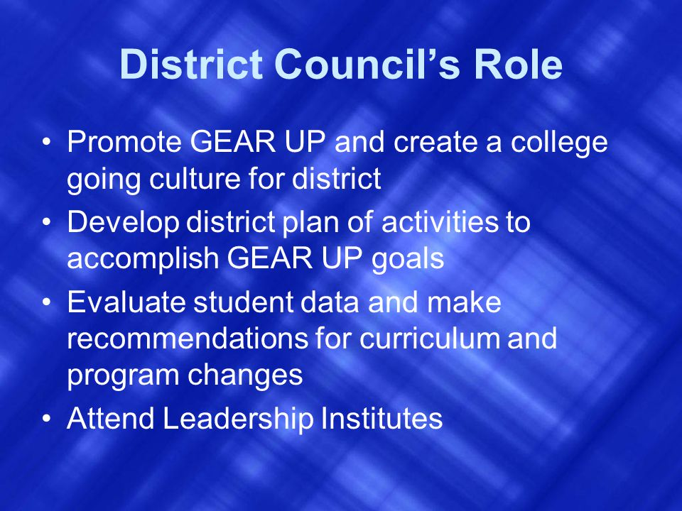District Council's Role Promote GEAR UP and create a college going culture for district Develop district plan of activities to accomplish GEAR UP goals Evaluate student data and make recommendations for curriculum and program changes Attend Leadership Institutes