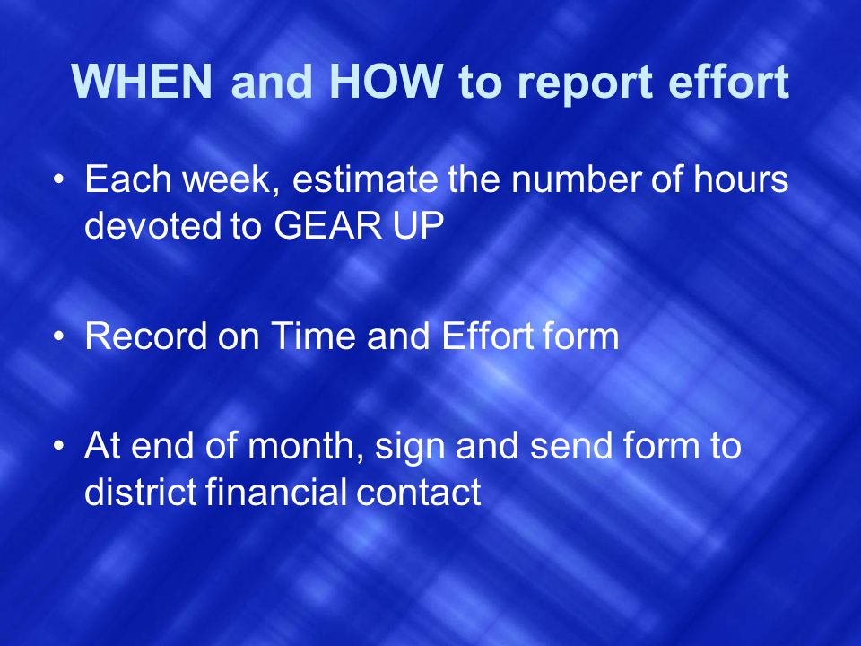 WHEN and HOW to report effort Each week, estimate the number of hours devoted to GEAR UP Record on Time and Effort form At end of month, sign and send form to district financial contact