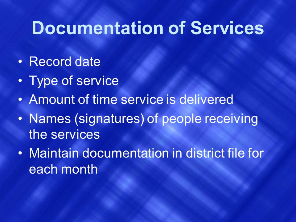 Documentation of Services Record date Type of service Amount of time service is delivered Names (signatures) of people receiving the services Maintain documentation in district file for each month