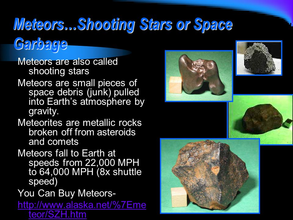 Meteors…Shooting Stars or Space Garbage Meteors are also called shooting stars Meteors are small pieces of space debris (junk) pulled into Earth's atmosphere by gravity.