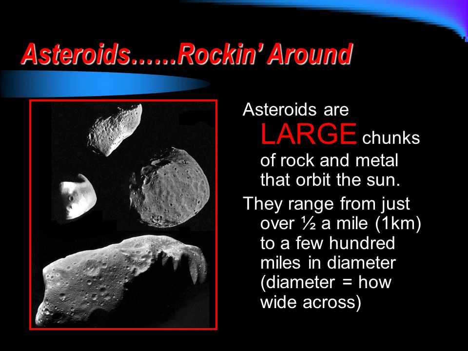 Asteroids……Rockin' Around Asteroids are LARGE chunks of rock and metal that orbit the sun.