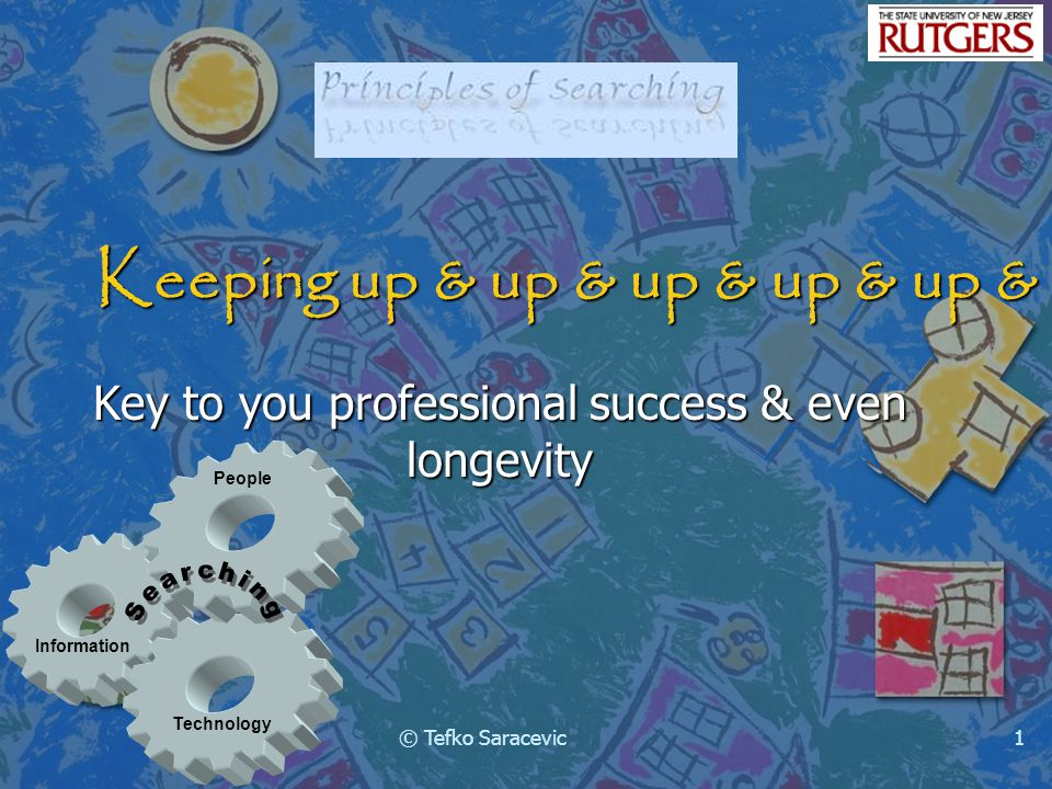 Information Technology People © Tefko Saracevic1 Keeping up & up & up & up & up & up Key to you professional success & even longevity