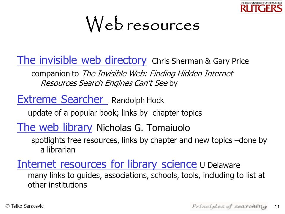 © Tefko Saracevic 11 Web resources The invisible web directory The invisible web directory Chris Sherman & Gary Price companion to The Invisible Web: Finding Hidden Internet Resources Search Engines Can t See by Extreme Searcher Extreme Searcher Randolph Hock update of a popular book; links by chapter topics The web libraryThe web library Nicholas G.