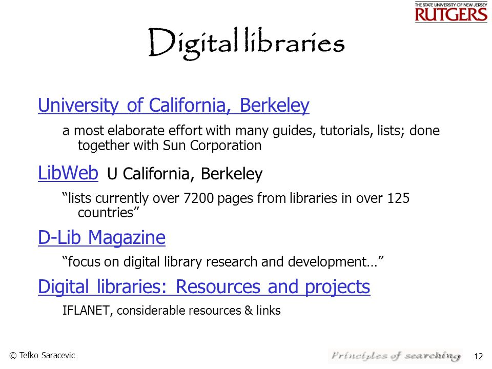 © Tefko Saracevic 12 Digital libraries University of California, Berkeley a most elaborate effort with many guides, tutorials, lists; done together with Sun Corporation LibWeb LibWeb U California, Berkeley lists currently over 7200 pages from libraries in over 125 countries D-Lib Magazine focus on digital library research and development… Digital libraries: Resources and projects IFLANET, considerable resources & links