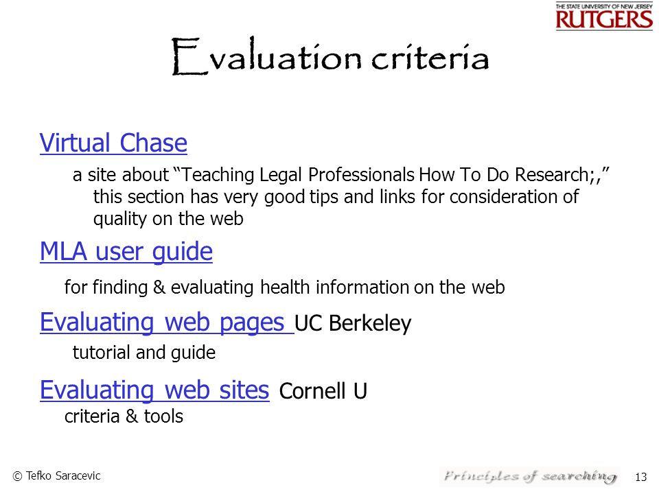 © Tefko Saracevic 13 Evaluation criteria Virtual Chase a site about Teaching Legal Professionals How To Do Research;, this section has very good tips and links for consideration of quality on the web MLA user guide MLA user guide for finding & evaluating health information on the web Evaluating web pages Evaluating web pages UC Berkeley tutorial and guide Evaluating web sites Evaluating web sites Cornell U criteria & tools