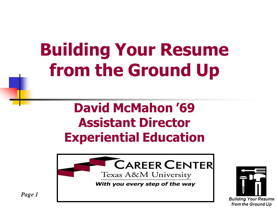 Page 1 Building Your Resume from the Ground Up Building Your Resume from the Ground Up David McMahon '69 Assistant Director Experiential Education