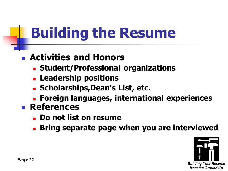 Page 12 Building Your Resume from the Ground Up Building the Resume Activities and Honors Student/Professional organizations Leadership positions Scholarships,Dean's List, etc.