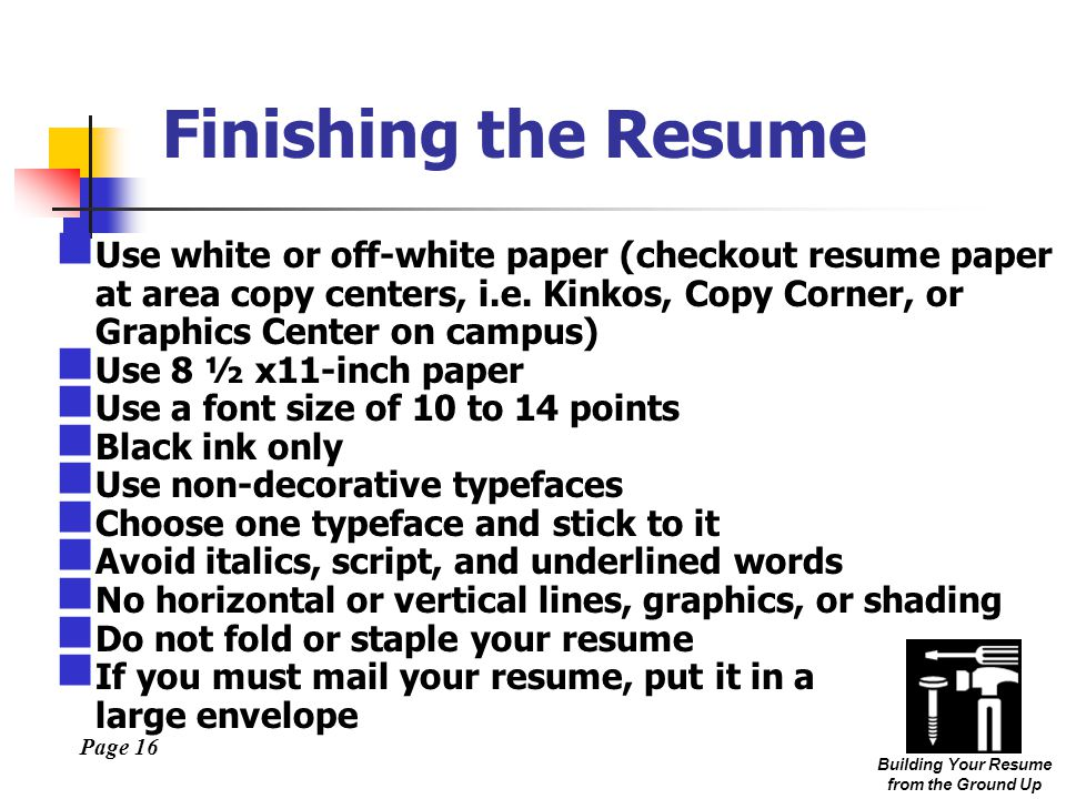 Page 16 Building Your Resume from the Ground Up Finishing the Resume Use white or off-white paper (checkout resume paper at area copy centers, i.e.
