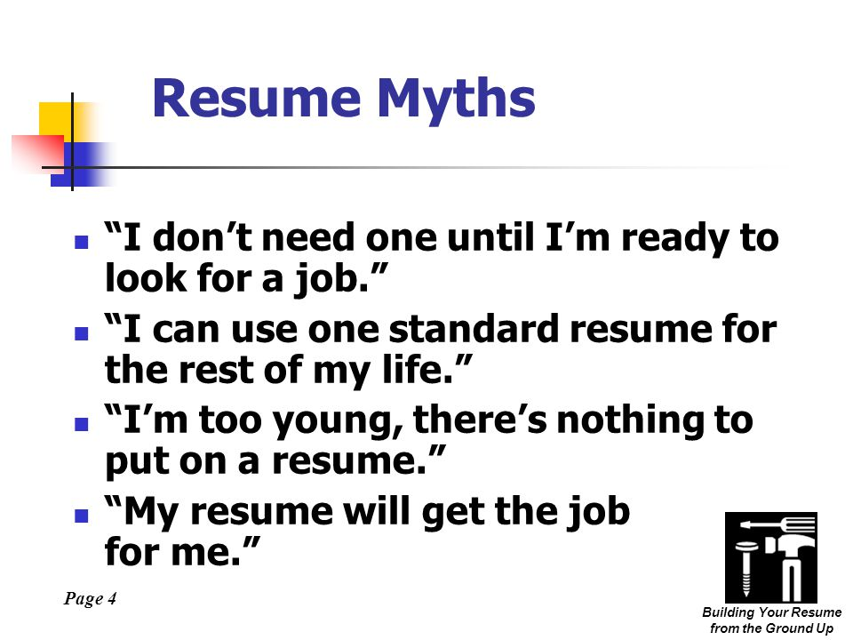 Page 4 Building Your Resume from the Ground Up Resume Myths I don't need one until I'm ready to look for a job. I can use one standard resume for the rest of my life. I'm too young, there's nothing to put on a resume. My resume will get the job for me.
