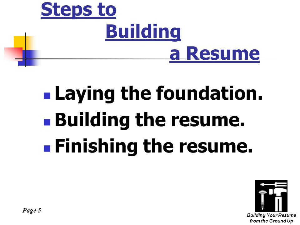 Page 6 Building Your Resume from the Ground Up Laying the Foundation Assess Yourself on Paper What are your Objectives.