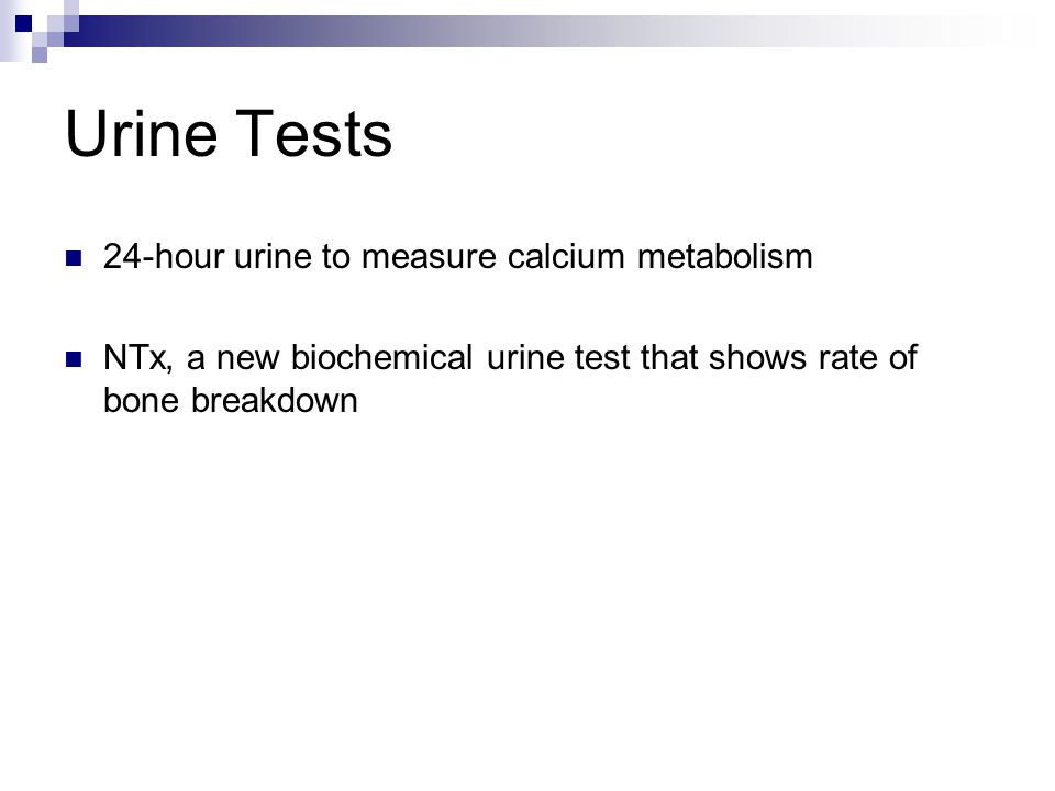 Urine Tests 24-hour urine to measure calcium metabolism NTx, a new biochemical urine test that shows rate of bone breakdown