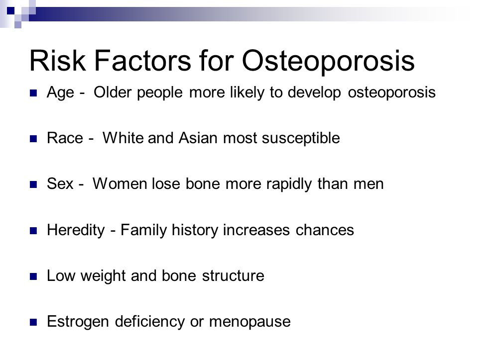 Risk Factors for Osteoporosis Age - Older people more likely to develop osteoporosis Race - White and Asian most susceptible Sex - Women lose bone more rapidly than men Heredity - Family history increases chances Low weight and bone structure Estrogen deficiency or menopause
