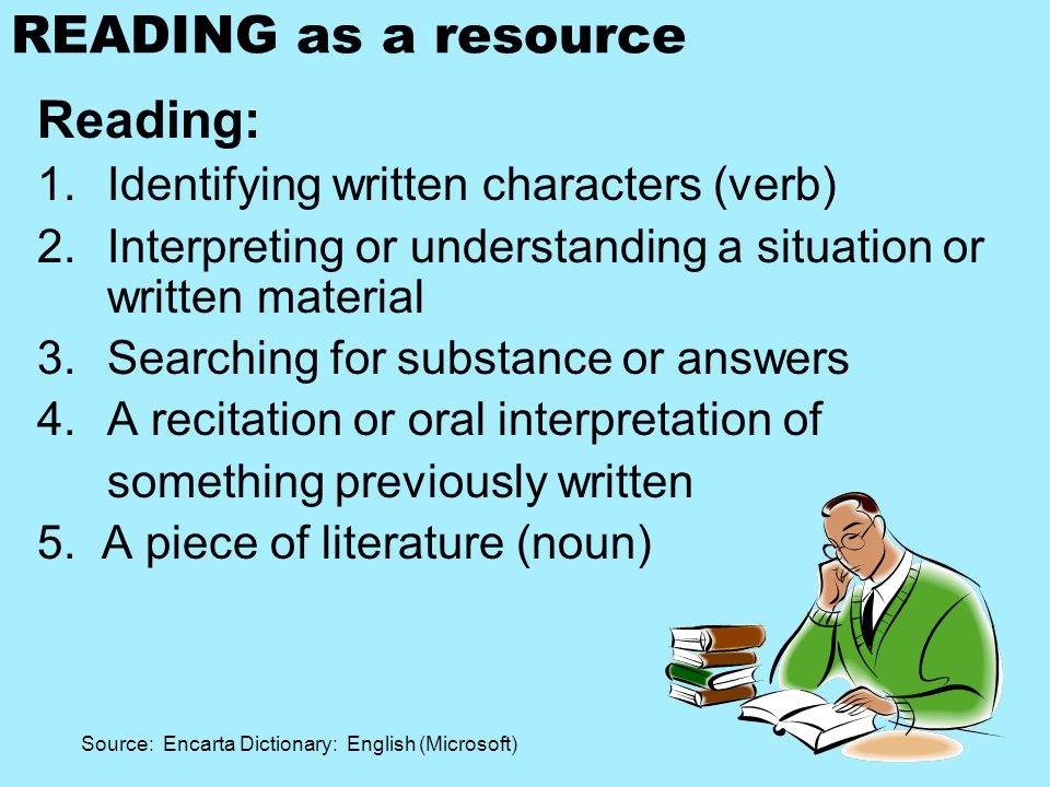 READING as a resource Reading: 1.Identifying written characters (verb) 2.Interpreting or understanding a situation or written material 3.Searching for substance or answers 4.A recitation or oral interpretation of something previously written 5.