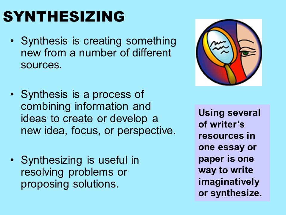 SYNTHESIZING Synthesis is creating something new from a number of different sources.