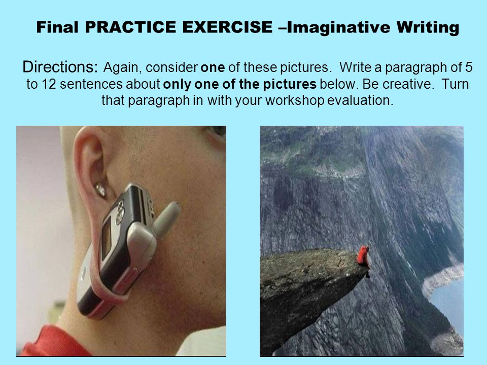 Final PRACTICE EXERCISE –Imaginative Writing Directions: Again, consider one of these pictures.