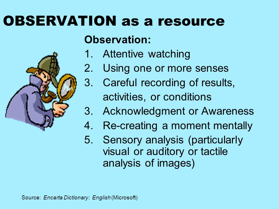 OBSERVATION as a resource Observation: 1.Attentive watching 2.Using one or more senses 3.Careful recording of results, activities, or conditions 3.Acknowledgment or Awareness 4.Re-creating a moment mentally 5.Sensory analysis (particularly visual or auditory or tactile analysis of images) Source: Encarta Dictionary: English (Microsoft)