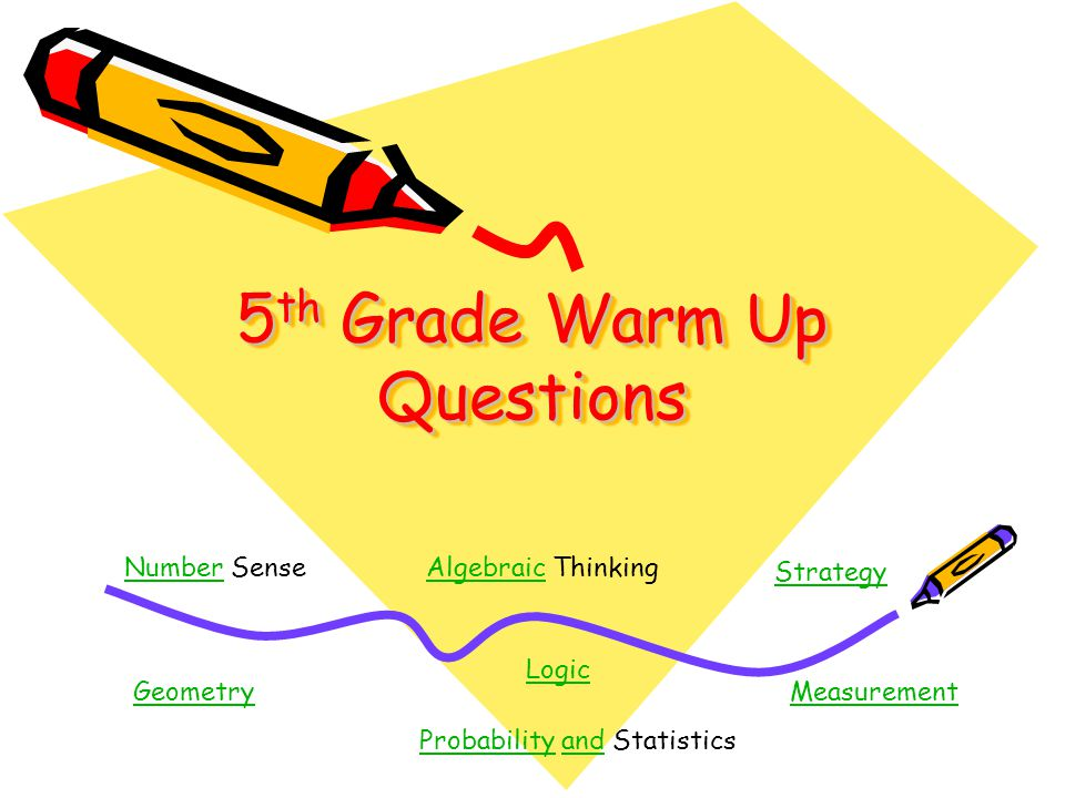 5 th Grade Warm Up Questions NumberNumber SenseAlgebraicAlgebraic Thinking Logic Geometry ProbabilityProbability and Statisticsand Measurement Strateg
