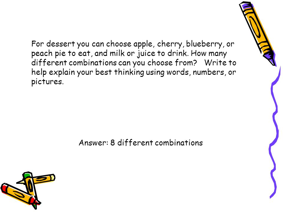 For dessert you can choose apple, cherry, blueberry, or peach pie to eat, and milk or juice to drink. How many different combinations can you choose f
