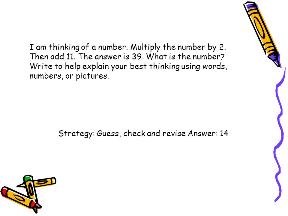 I am thinking of a number. Multiply the number by 2. Then add 11. The answer is 39. What is the number? Write to help explain your best thinking using