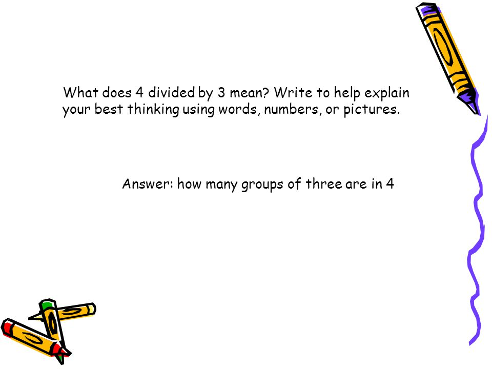 What does 4 divided by 3 mean? Write to help explain your best thinking using words, numbers, or pictures. Answer: how many groups of three are in 4