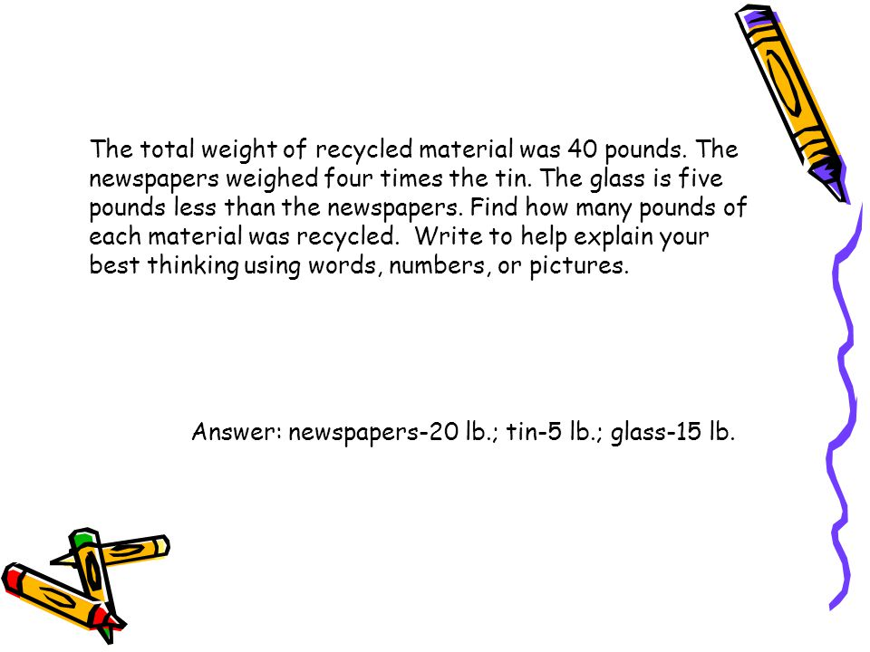 The total weight of recycled material was 40 pounds. The newspapers weighed four times the tin. The glass is five pounds less than the newspapers. Fin