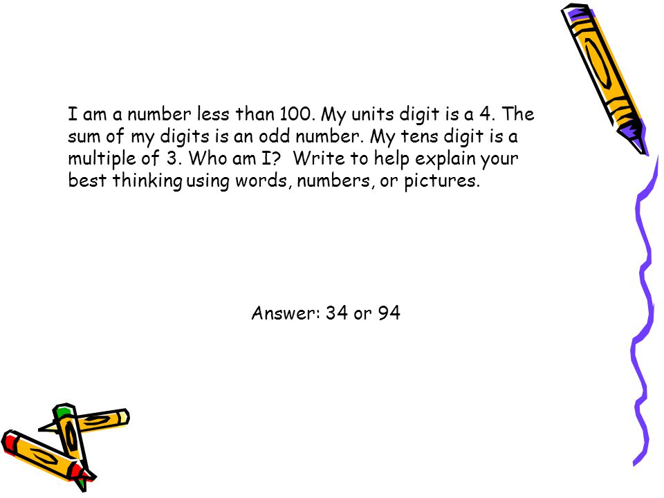 I am a number less than 100. My units digit is a 4. The sum of my digits is an odd number. My tens digit is a multiple of 3. Who am I? Write to help e