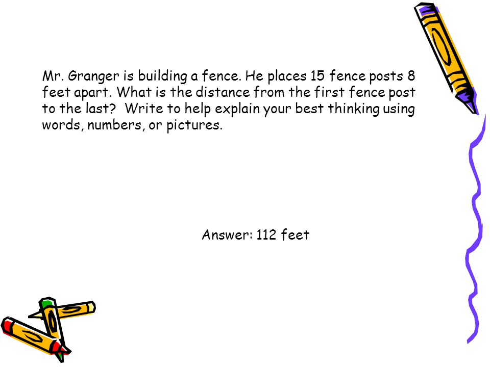 Mr. Granger is building a fence. He places 15 fence posts 8 feet apart. What is the distance from the first fence post to the last? Write to help expl