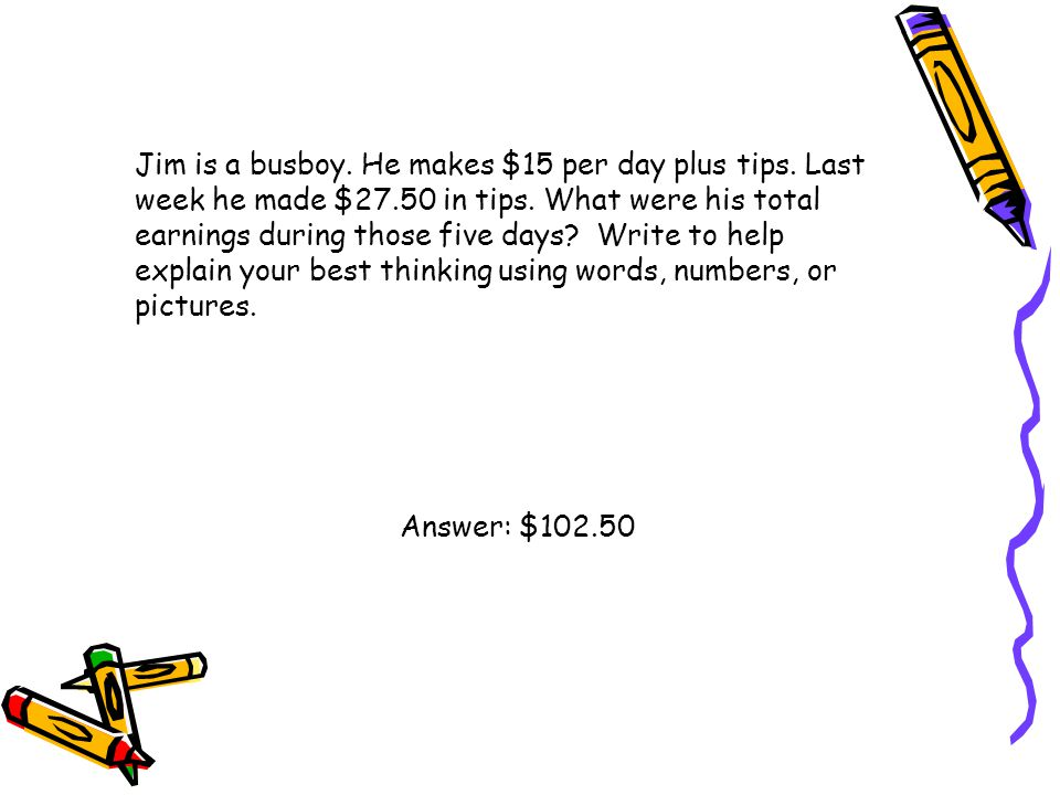 Jim is a busboy. He makes $15 per day plus tips. Last week he made $27.50 in tips. What were his total earnings during those five days? Write to help