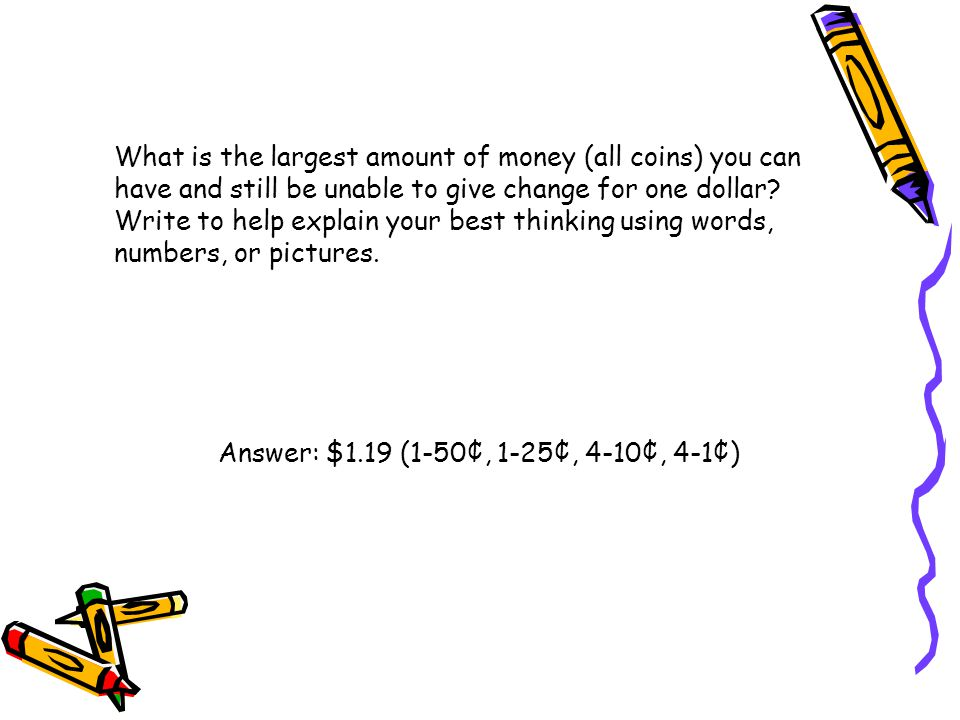 What is the largest amount of money (all coins) you can have and still be unable to give change for one dollar? Write to help explain your best thinki