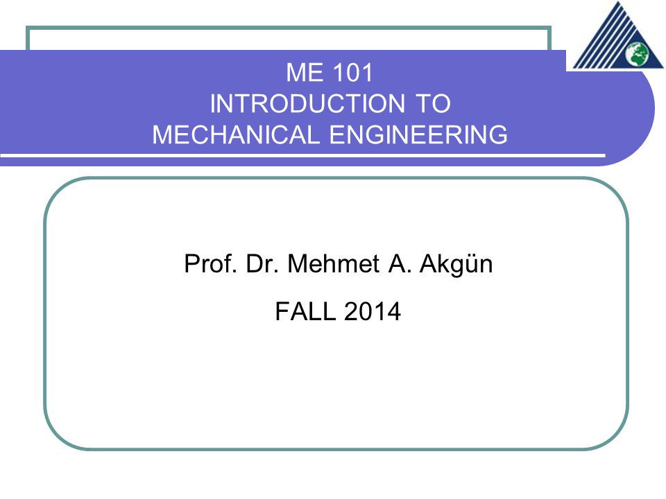 ME 101 INTRODUCTION TO MECHANICAL ENGINEERING Prof. Dr. Mehmet A. Akgün FALL 2014