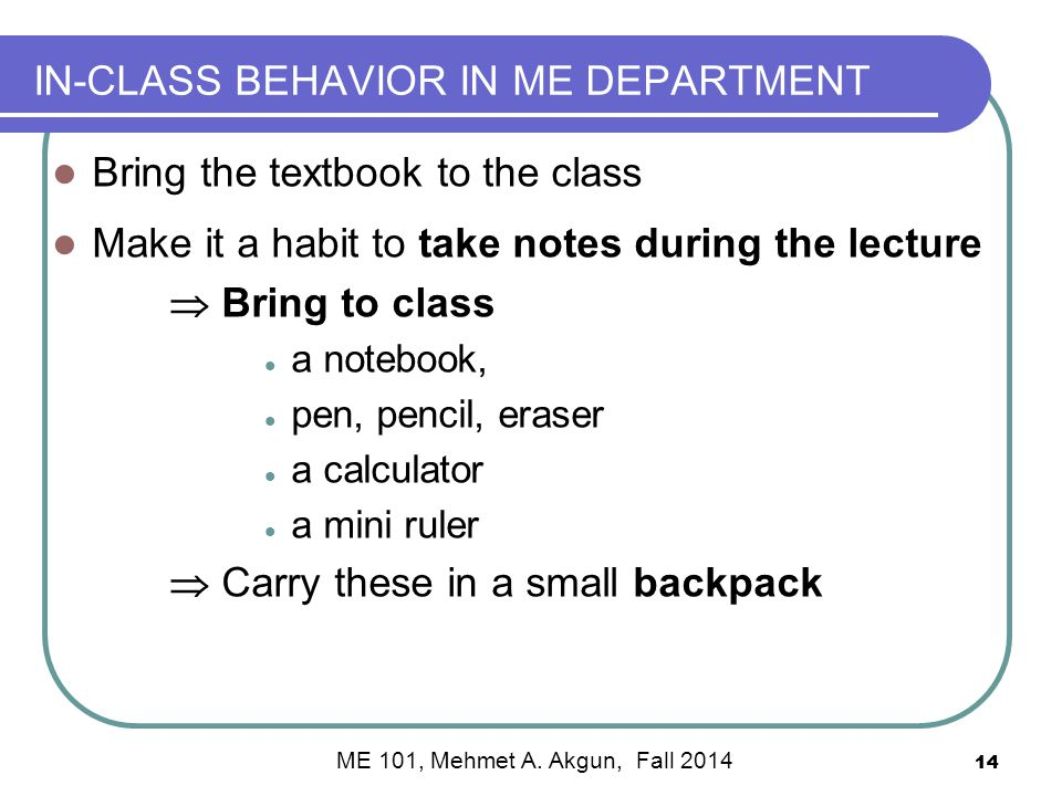 IN-CLASS BEHAVIOR IN ME DEPARTMENT Bring the textbook to the class Make it a habit to take notes during the lecture  Bring to class a notebook, pen, pencil, eraser a calculator a mini ruler  Carry these in a small backpack 14 ME 101, Mehmet A.