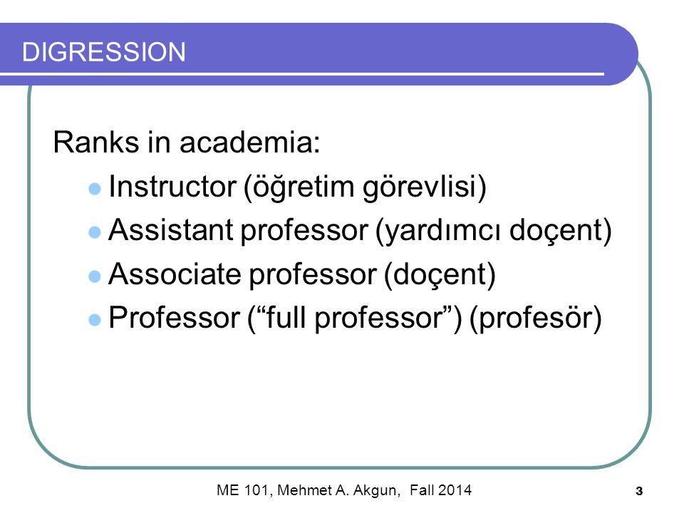 DIGRESSION Ranks in academia: Instructor (öğretim görevlisi) Assistant professor (yardımcı doçent) Associate professor (doçent) Professor ( full professor ) (profesör) 3 ME 101, Mehmet A.
