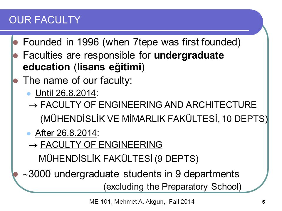 5 OUR FACULTY Founded in 1996 (when 7tepe was first founded) Faculties are responsible for undergraduate education (lisans eğitimi) The name of our faculty: Until 26.8.2014:  FACULTY OF ENGINEERING AND ARCHITECTURE (MÜHENDİSLİK VE MİMARLIK FAKÜLTESİ, 10 DEPTS) After 26.8.2014:  FACULTY OF ENGINEERING MÜHENDİSLİK FAKÜLTESİ (9 DEPTS)  3000 undergraduate students in 9 departments (excluding the Preparatory School) ME 101, Mehmet A.