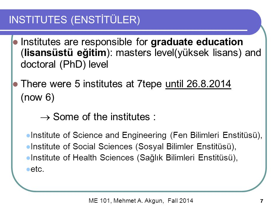 7 INSTITUTES (ENSTİTÜLER) Institutes are responsible for graduate education (lisansüstü eğitim): masters level(yüksek lisans) and doctoral (PhD) level There were 5 institutes at 7tepe until 26.8.2014 (now 6)  Some of the institutes : Institute of Science and Engineering (Fen Bilimleri Enstitüsü), Institute of Social Sciences (Sosyal Bilimler Enstitüsü), Institute of Health Sciences (Sağlık Bilimleri Enstitüsü), etc.