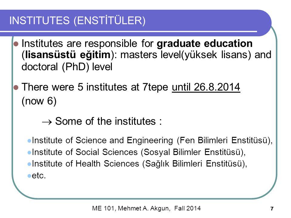 7 INSTITUTES (ENSTİTÜLER) Institutes are responsible for graduate education (lisansüstü eğitim): masters level(yüksek lisans) and doctoral (PhD) level There were 5 institutes at 7tepe until 26.8.2014 (now 6)  Some of the institutes : Institute of Science and Engineering (Fen Bilimleri Enstitüsü), Institute of Social Sciences (Sosyal Bilimler Enstitüsü), Institute of Health Sciences (Sağlık Bilimleri Enstitüsü), etc.