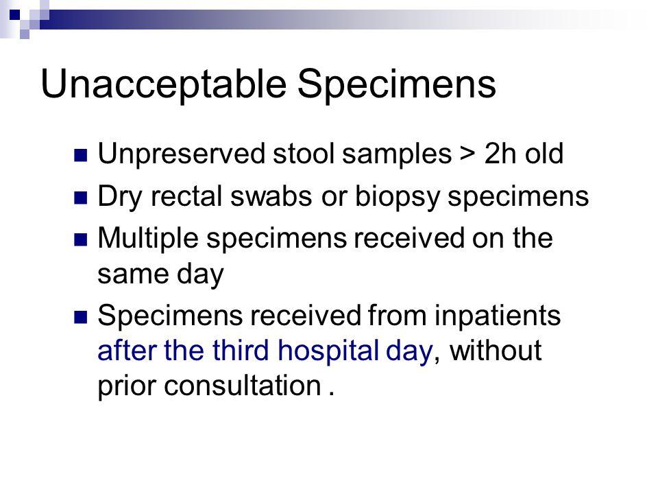 Unacceptable Specimens Unpreserved stool samples > 2h old Dry rectal swabs or biopsy specimens Multiple specimens received on the same day Specimens r