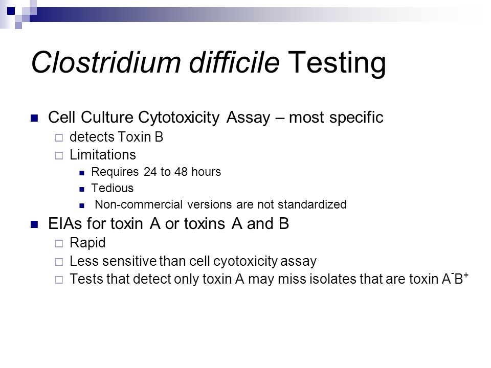 Clostridium difficile Testing Cell Culture Cytotoxicity Assay – most specific  detects Toxin B  Limitations Requires 24 to 48 hours Tedious Non-comm