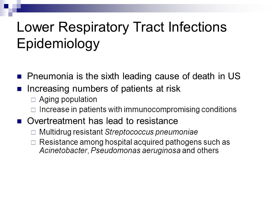 Lower Respiratory Tract Infections Epidemiology Pneumonia is the sixth leading cause of death in US Increasing numbers of patients at risk  Aging pop