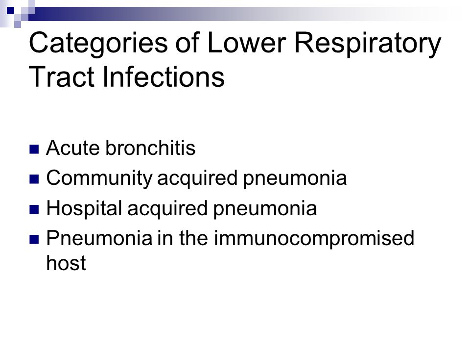 Categories of Lower Respiratory Tract Infections Acute bronchitis Community acquired pneumonia Hospital acquired pneumonia Pneumonia in the immunocomp